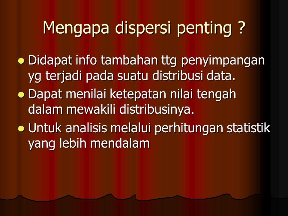 Mengapa dispersi penting ? Didapat info tambahan ttg penyimpangan yg terjadi pada suatu distribusi data. Didapat info tambahan ttg penyimpangan yg ter