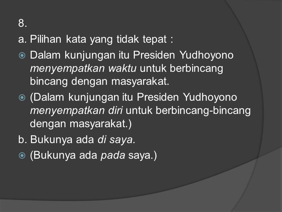 8. a.Pilihan kata yang tidak tepat :  Dalam kunjungan itu Presiden Yudhoyono menyempatkan waktu untuk berbincang bincang dengan masyarakat.  (Dalam