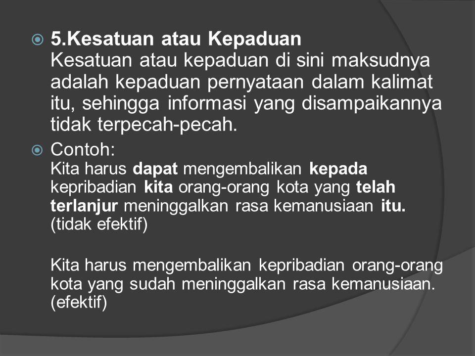  5.Kesatuan atau Kepaduan Kesatuan atau kepaduan di sini maksudnya adalah kepaduan pernyataan dalam kalimat itu, sehingga informasi yang disampaikannya tidak terpecah-pecah.