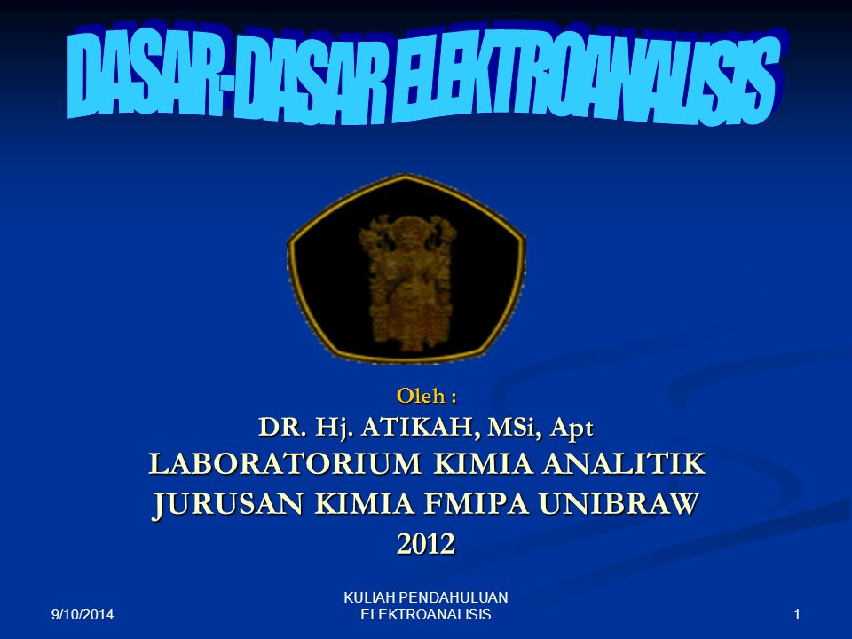 9/10/2014 1 KULIAH PENDAHULUAN ELEKTROANALISIS Oleh : DR. Hj. ATIKAH, MSi, Apt LABORATORIUM KIMIA ANALITIK JURUSAN KIMIA FMIPA UNIBRAW 2012