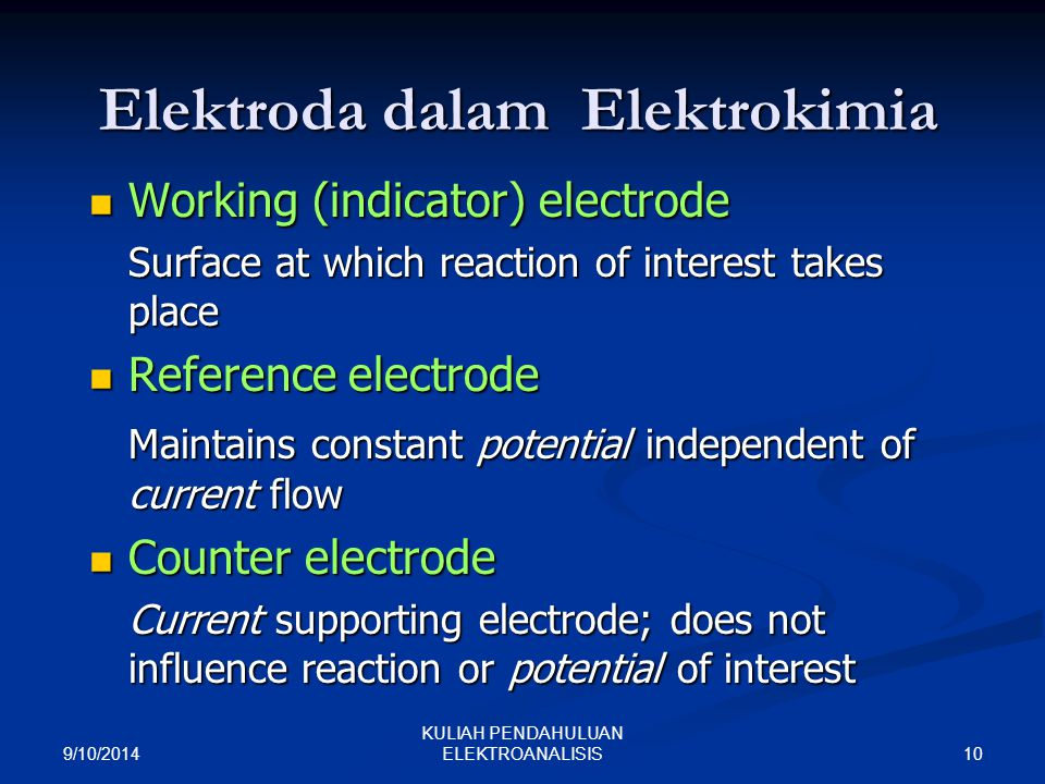 9/10/2014 10 KULIAH PENDAHULUAN ELEKTROANALISIS Elektroda dalam Elektrokimia Working (indicator) electrode Working (indicator) electrode Surface at which reaction of interest takes place Reference electrode Reference electrode Maintains constant potential independent of current flow Counter electrode Counter electrode Current supporting electrode; does not influence reaction or potential of interest