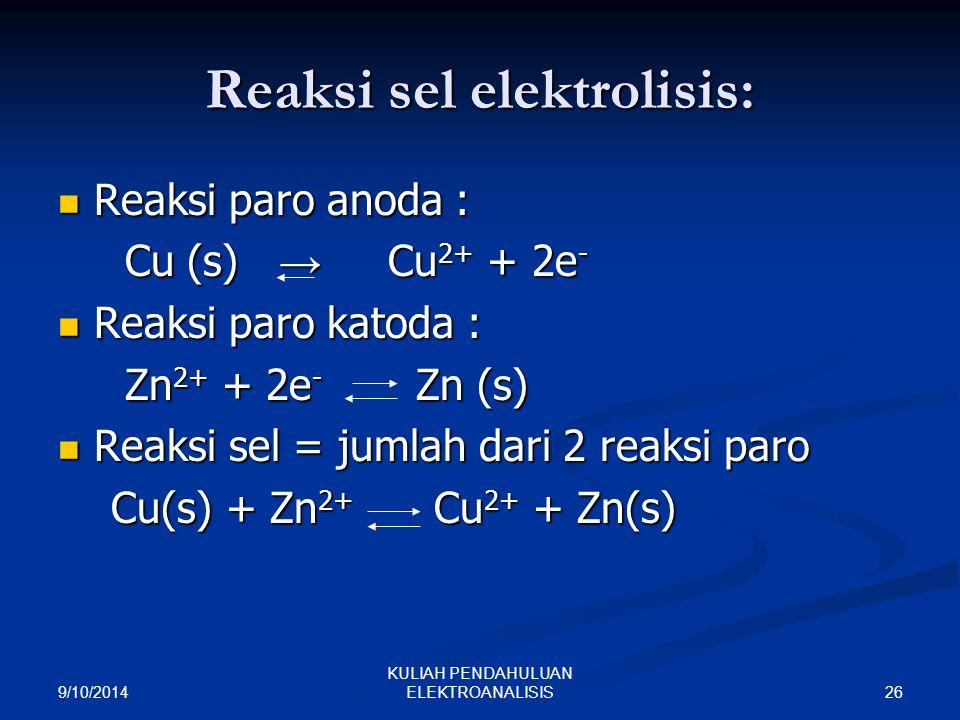 9/10/2014 26 KULIAH PENDAHULUAN ELEKTROANALISIS Reaksi sel elektrolisis: Reaksi paro anoda : Reaksi paro anoda : Cu (s) → Cu 2+ + 2e - Cu (s) → Cu 2+