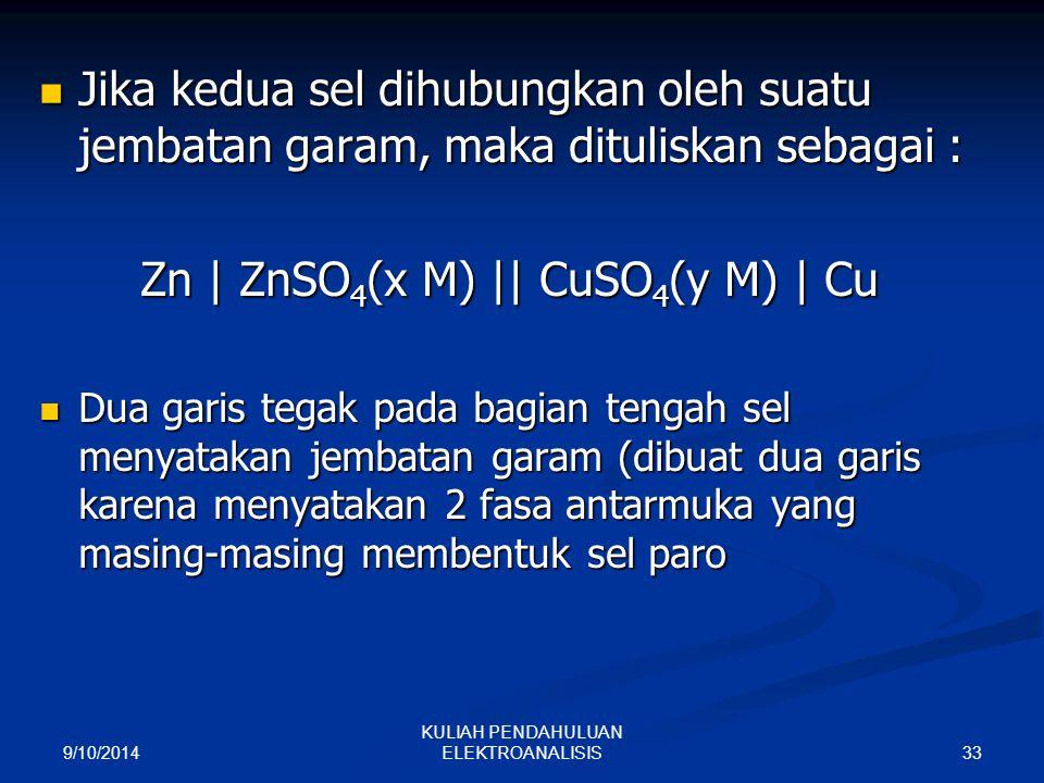 9/10/2014 33 KULIAH PENDAHULUAN ELEKTROANALISIS Jika kedua sel dihubungkan oleh suatu jembatan garam, maka dituliskan sebagai : Jika kedua sel dihubun