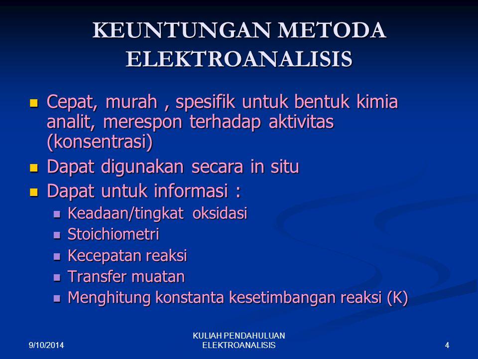 9/10/2014 4 KULIAH PENDAHULUAN ELEKTROANALISIS KEUNTUNGAN METODA ELEKTROANALISIS Cepat, murah, spesifik untuk bentuk kimia analit, merespon terhadap a