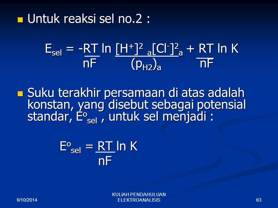 9/10/2014 63 KULIAH PENDAHULUAN ELEKTROANALISIS Untuk reaksi sel no.2 : Untuk reaksi sel no.2 : E sel = -RT ln [H + ] 2 a [Cl - ] 2 a + RT ln K nF (p