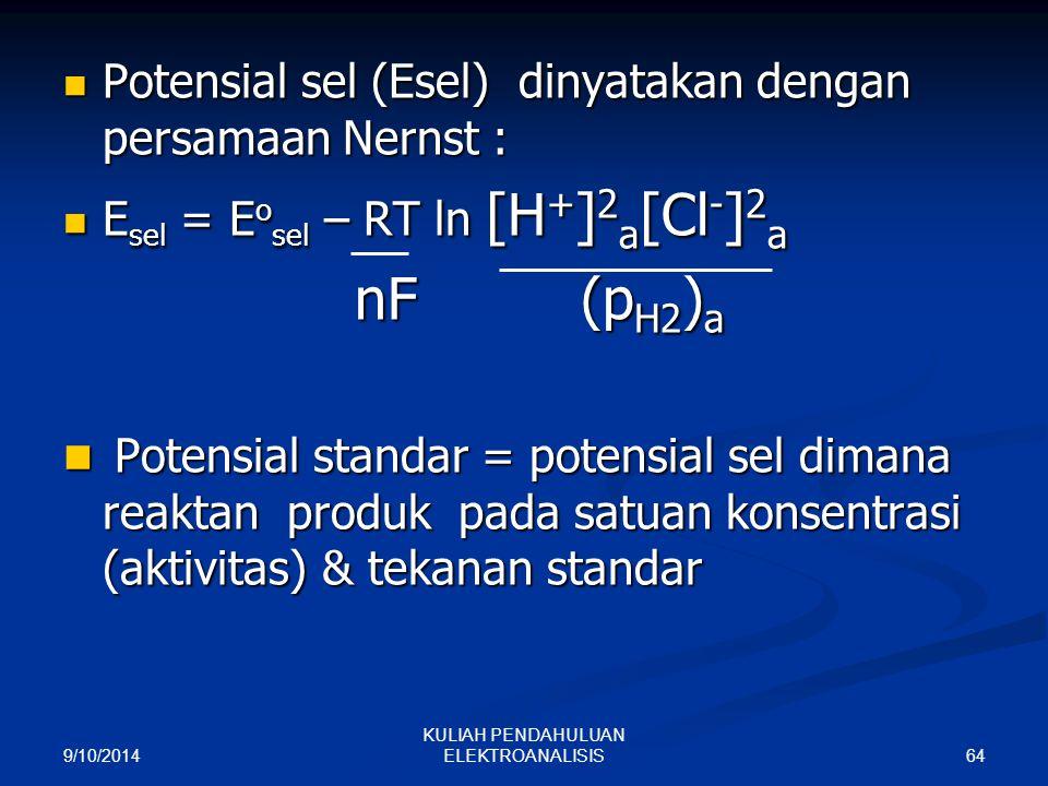 9/10/2014 64 KULIAH PENDAHULUAN ELEKTROANALISIS Potensial sel (Esel) dinyatakan dengan persamaan Nernst : Potensial sel (Esel) dinyatakan dengan persa