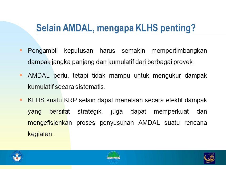Selain AMDAL, mengapa KLHS penting?  Pengambil keputusan harus semakin mempertimbangkan dampak jangka panjang dan kumulatif dari berbagai proyek.  A