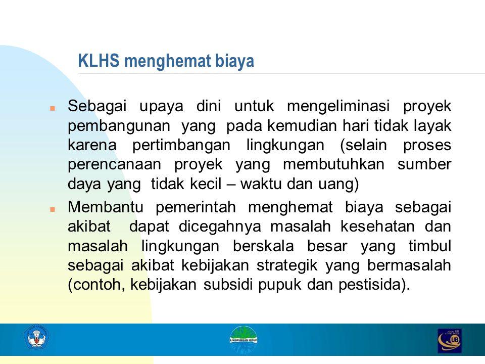KLHS menghemat biaya n Sebagai upaya dini untuk mengeliminasi proyek pembangunan yang pada kemudian hari tidak layak karena pertimbangan lingkungan (s