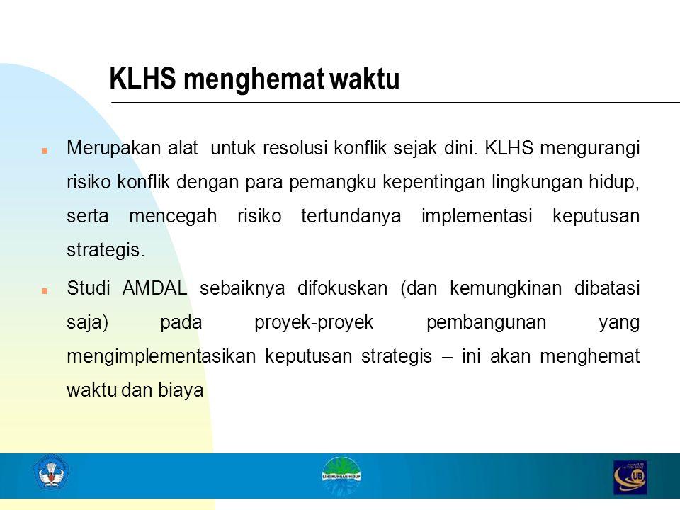 KLHS menghemat waktu n Merupakan alat untuk resolusi konflik sejak dini. KLHS mengurangi risiko konflik dengan para pemangku kepentingan lingkungan hi