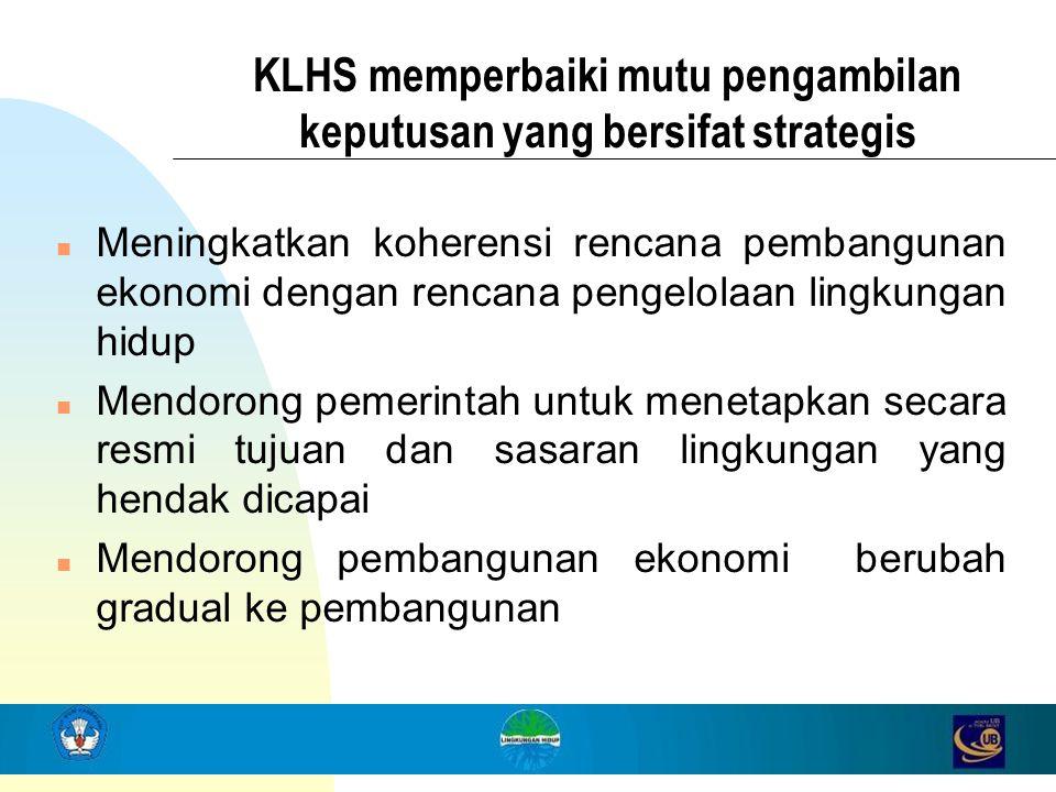 KLHS memperbaiki mutu pengambilan keputusan yang bersifat strategis n Meningkatkan koherensi rencana pembangunan ekonomi dengan rencana pengelolaan li