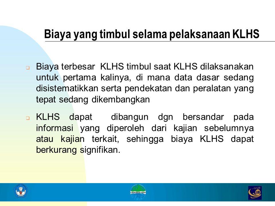 Biaya yang timbul selama pelaksanaan KLHS  Biaya terbesar KLHS timbul saat KLHS dilaksanakan untuk pertama kalinya, di mana data dasar sedang disiste