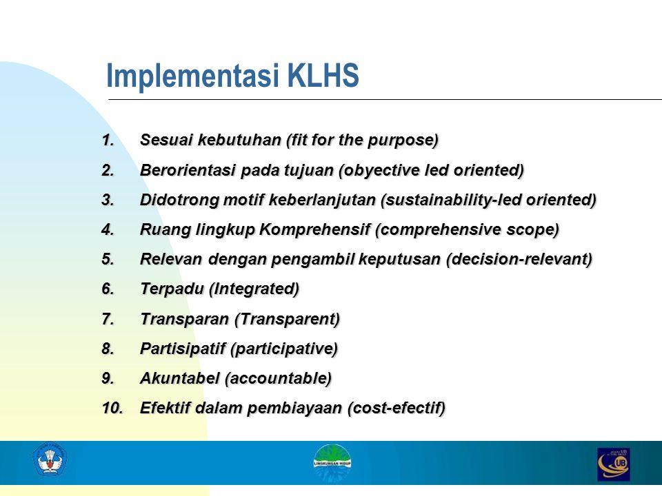 Implementasi KLHS 1.Sesuai kebutuhan (fit for the purpose) 2.Berorientasi pada tujuan (obyective led oriented) 3.Didotrong motif keberlanjutan (sustai