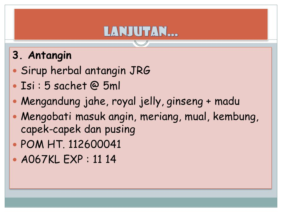 3. Antangin Sirup herbal antangin JRG Isi : 5 sachet @ 5ml Mengandung jahe, royal jelly, ginseng + madu Mengobati masuk angin, meriang, mual, kembung,