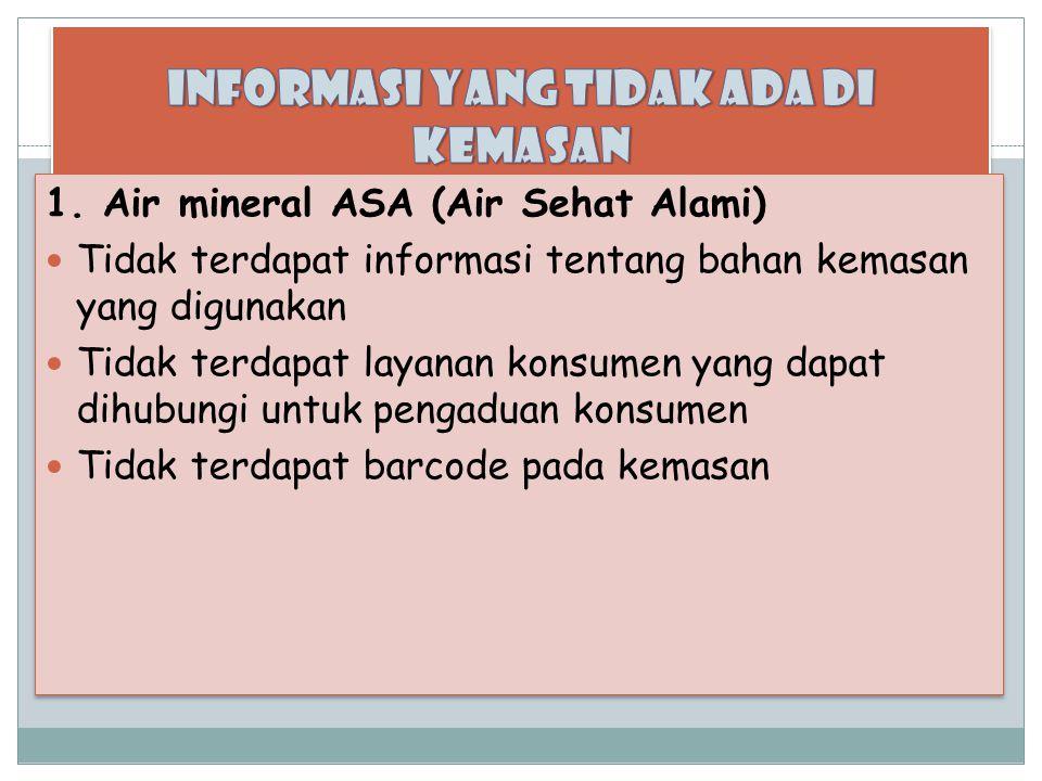 1. Air mineral ASA (Air Sehat Alami) Tidak terdapat informasi tentang bahan kemasan yang digunakan Tidak terdapat layanan konsumen yang dapat dihubung