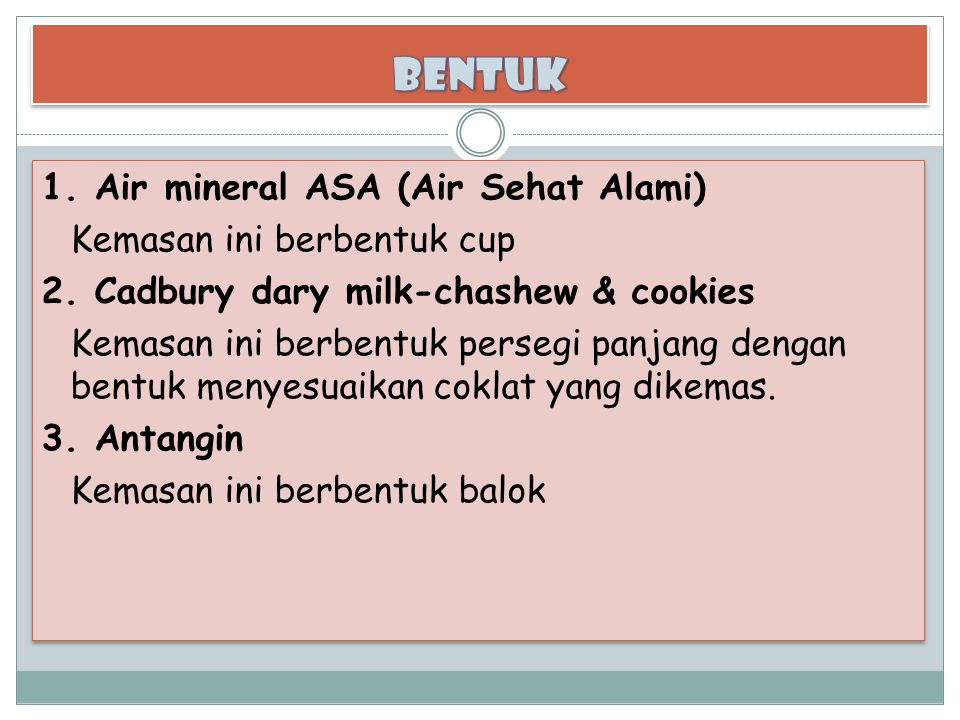 1. Air mineral ASA (Air Sehat Alami) Kemasan ini berbentuk cup 2. Cadbury dary milk-chashew & cookies Kemasan ini berbentuk persegi panjang dengan ben