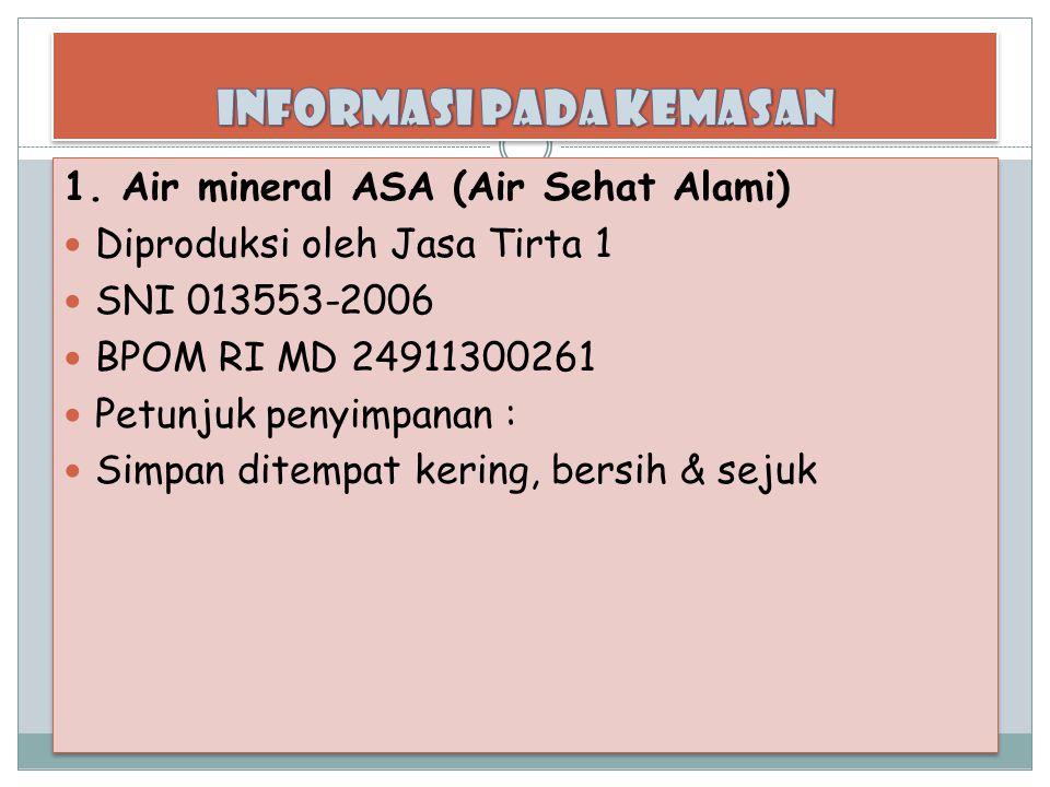 1. Air mineral ASA (Air Sehat Alami) Diproduksi oleh Jasa Tirta 1 SNI 013553-2006 BPOM RI MD 24911300261 Petunjuk penyimpanan : Simpan ditempat kering