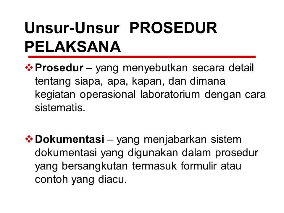 Unsur-Unsur PROSEDUR PELAKSANA  Prosedur – yang menyebutkan secara detail tentang siapa, apa, kapan, dan dimana kegiatan operasional laboratorium den