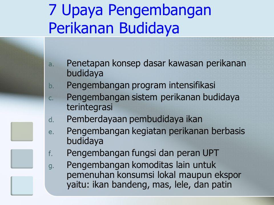 7 Upaya Pengembangan Perikanan Budidaya a. Penetapan konsep dasar kawasan perikanan budidaya b. Pengembangan program intensifikasi c. Pengembangan sis