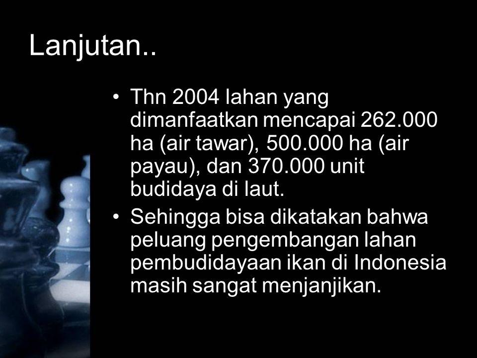 Lanjutan.. Thn 2004 lahan yang dimanfaatkan mencapai 262.000 ha (air tawar), 500.000 ha (air payau), dan 370.000 unit budidaya di laut. Sehingga bisa