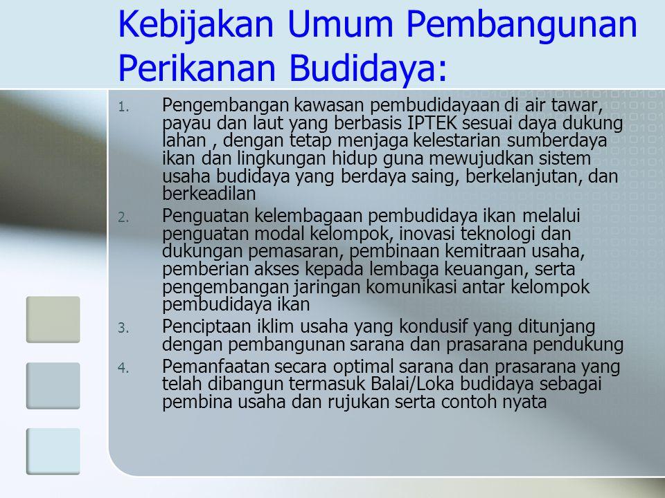 Kebijakan Umum Pembangunan Perikanan Budidaya: 1. Pengembangan kawasan pembudidayaan di air tawar, payau dan laut yang berbasis IPTEK sesuai daya duku