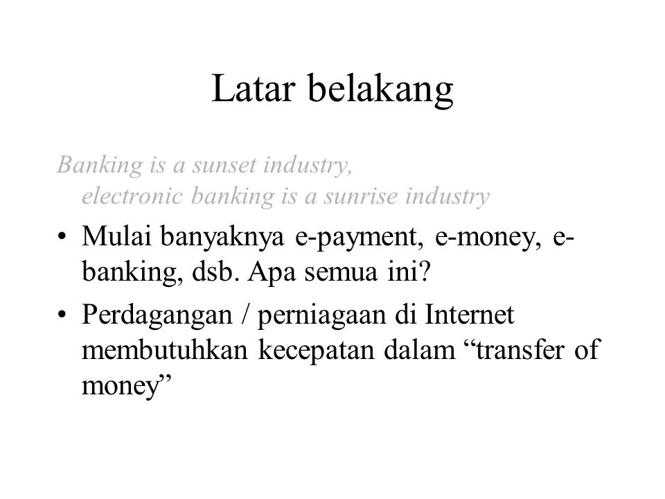 Latar belakang Banking is a sunset industry, electronic banking is a sunrise industry Mulai banyaknya e-payment, e-money, e- banking, dsb.