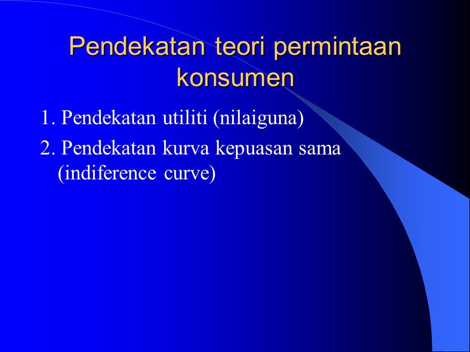 Pendekatan teori permintaan konsumen 1.Pendekatan utiliti (nilaiguna) 2.