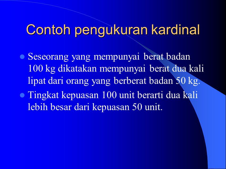 Contoh pengukuran kardinal Seseorang yang mempunyai berat badan 100 kg dikatakan mempunyai berat dua kali lipat dari orang yang berberat badan 50 kg.