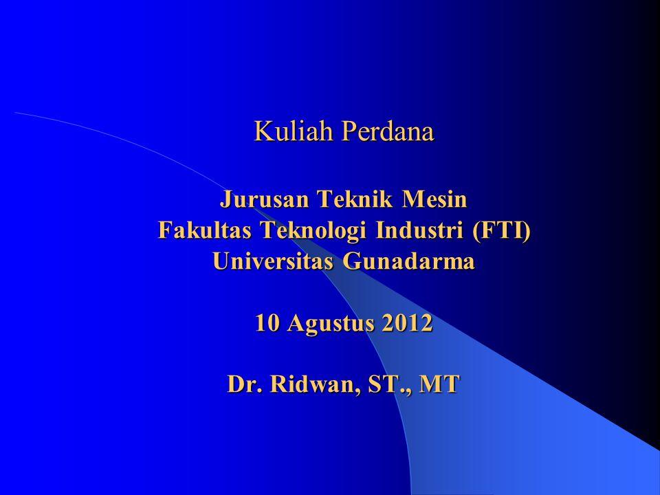 Kuliah Perdana Jurusan Teknik Mesin Fakultas Teknologi Industri (FTI) Universitas Gunadarma 10 Agustus 2012 Dr. Ridwan, ST., MT
