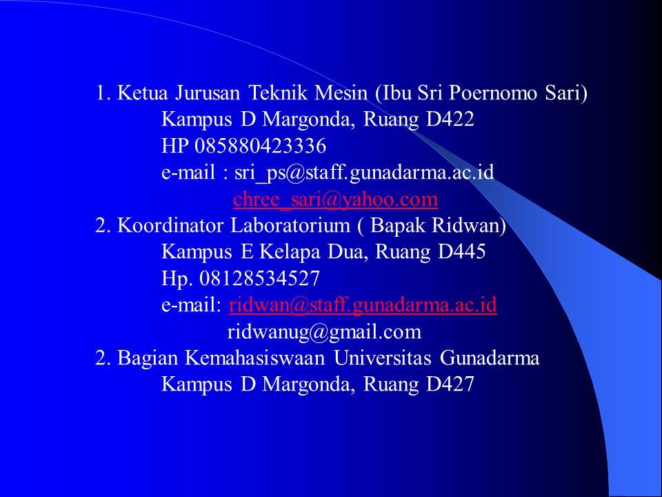 1. Ketua Jurusan Teknik Mesin (Ibu Sri Poernomo Sari) Kampus D Margonda, Ruang D422 HP 085880423336 e-mail : sri_ps@staff.gunadarma.ac.id chree_sari@y