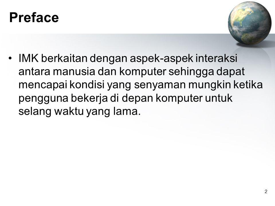 2 Preface IMK berkaitan dengan aspek-aspek interaksi antara manusia dan komputer sehingga dapat mencapai kondisi yang senyaman mungkin ketika pengguna bekerja di depan komputer untuk selang waktu yang lama.