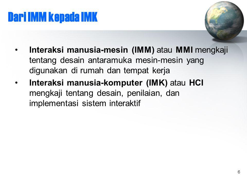 6 Dari IMM kepada IMK Interaksi manusia-mesin (IMM) atau MMI mengkaji tentang desain antaramuka mesin-mesin yang digunakan di rumah dan tempat kerja Interaksi manusia-komputer (IMK) atau HCI mengkaji tentang desain, penilaian, dan implementasi sistem interaktif
