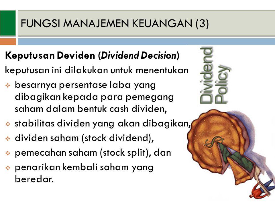 Keputusan Deviden (Dividend Decision) keputusan ini dilakukan untuk menentukan  besarnya persentase laba yang dibagikan kepada para pemegang saham dalam bentuk cash dividen,  stabilitas dividen yang akan dibagikan,  dividen saham (stock dividend),  pemecahan saham (stock split), dan  penarikan kembali saham yang beredar.