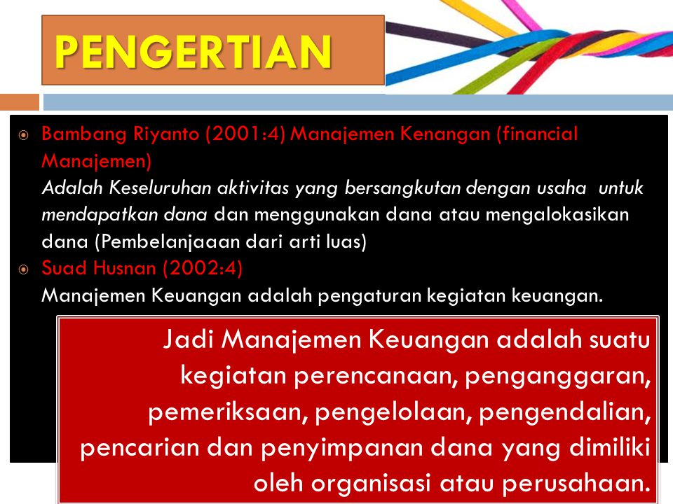 PENGERTIAN  Bambang Riyanto (2001:4) Manajemen Kenangan (financial Manajemen) Adalah Keseluruhan aktivitas yang bersangkutan dengan usaha untuk mendapatkan dana dan menggunakan dana atau mengalokasikan dana (Pembelanjaaan dari arti luas)  Suad Husnan (2002:4) Manajemen Keuangan adalah pengaturan kegiatan keuangan.