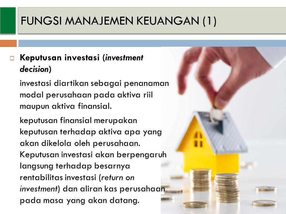 FUNGSI MANAJEMEN KEUANGAN (1)  Keputusan investasi (investment decision) investasi diartikan sebagai penanaman modal perusahaan pada aktiva riil maupun aktiva finansial.