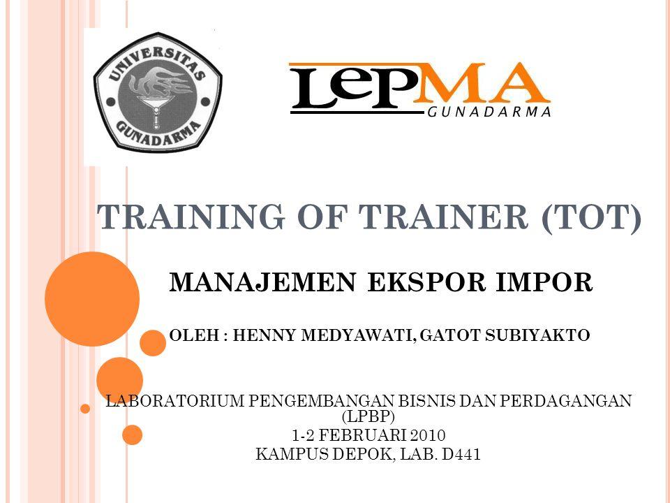 TRAINING OF TRAINER (TOT) MANAJEMEN EKSPOR IMPOR OLEH : HENNY MEDYAWATI, GATOT SUBIYAKTO LABORATORIUM PENGEMBANGAN BISNIS DAN PERDAGANGAN (LPBP) 1-2 FEBRUARI 2010 KAMPUS DEPOK, LAB.