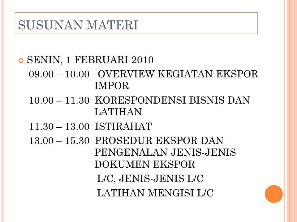 SUSUNAN MATERI SENIN, 1 FEBRUARI 2010 09.00 – 10.00 OVERVIEW KEGIATAN EKSPOR IMPOR 10.00 – 11.30 KORESPONDENSI BISNIS DAN LATIHAN 11.30 – 13.00 ISTIRAHAT 13.00 – 15.30 PROSEDUR EKSPOR DAN PENGENALAN JENIS-JENIS DOKUMEN EKSPOR L/C, JENIS-JENIS L/C LATIHAN MENGISI L/C