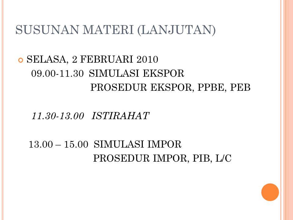 SUSUNAN MATERI (LANJUTAN) SELASA, 2 FEBRUARI 2010 09.00-11.30 SIMULASI EKSPOR PROSEDUR EKSPOR, PPBE, PEB 11.30-13.00 ISTIRAHAT 13.00 – 15.00 SIMULASI IMPOR PROSEDUR IMPOR, PIB, L/C