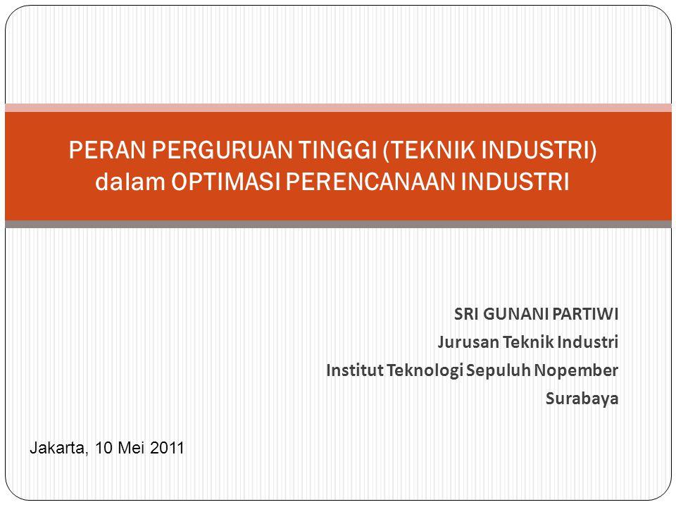 PERAN PERGURUAN TINGGI (TEKNIK INDUSTRI) dalam OPTIMASI PERENCANAAN INDUSTRI SRI GUNANI PARTIWI Jurusan Teknik Industri Institut Teknologi Sepuluh Nopember Surabaya Jakarta, 10 Mei 2011