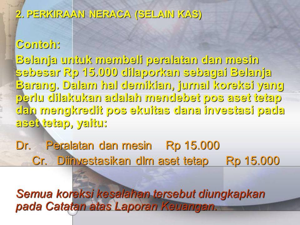 2. PERKIRAAN NERACA (SELAIN KAS) Contoh: Belanja untuk membeli peralatan dan mesin sebesar Rp 15.000 dilaporkan sebagai Belanja Barang. Dalam hal demi