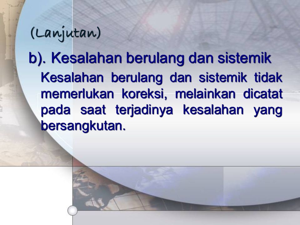 (Lanjutan) b).Kesalahan berulang dan sistemik Kesalahan berulang dan sistemik tidak memerlukan koreksi, melainkan dicatat pada saat terjadinya kesalah