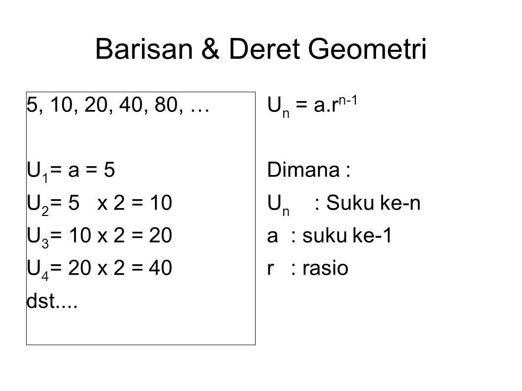 Barisan & Deret Geometri 5, 10, 20, 40, 80, … U 1 = a = 5 U 2 = 5 x 2 = 10 U 3 = 10 x 2 = 20 U 4 = 20 x 2 = 40 dst....