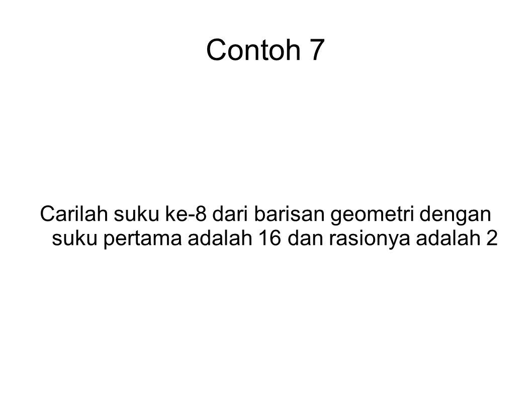 Contoh 7 Carilah suku ke-8 dari barisan geometri dengan suku pertama adalah 16 dan rasionya adalah 2