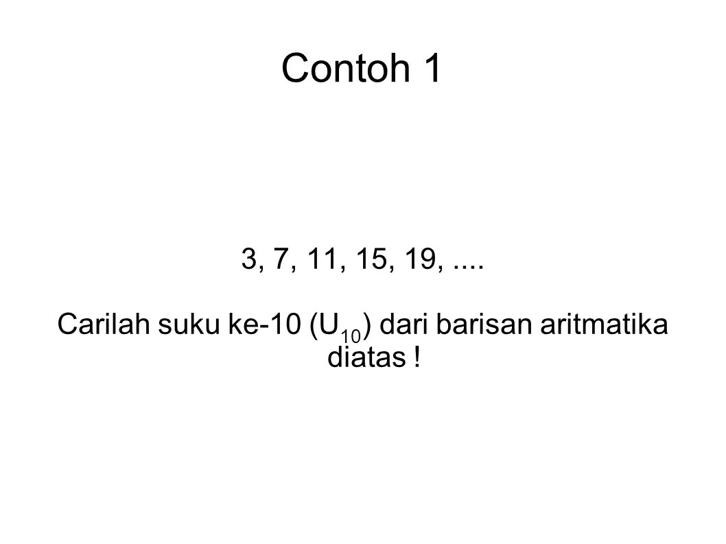 Contoh 1 3, 7, 11, 15, 19,.... Carilah suku ke-10 (U 10 ) dari barisan aritmatika diatas !