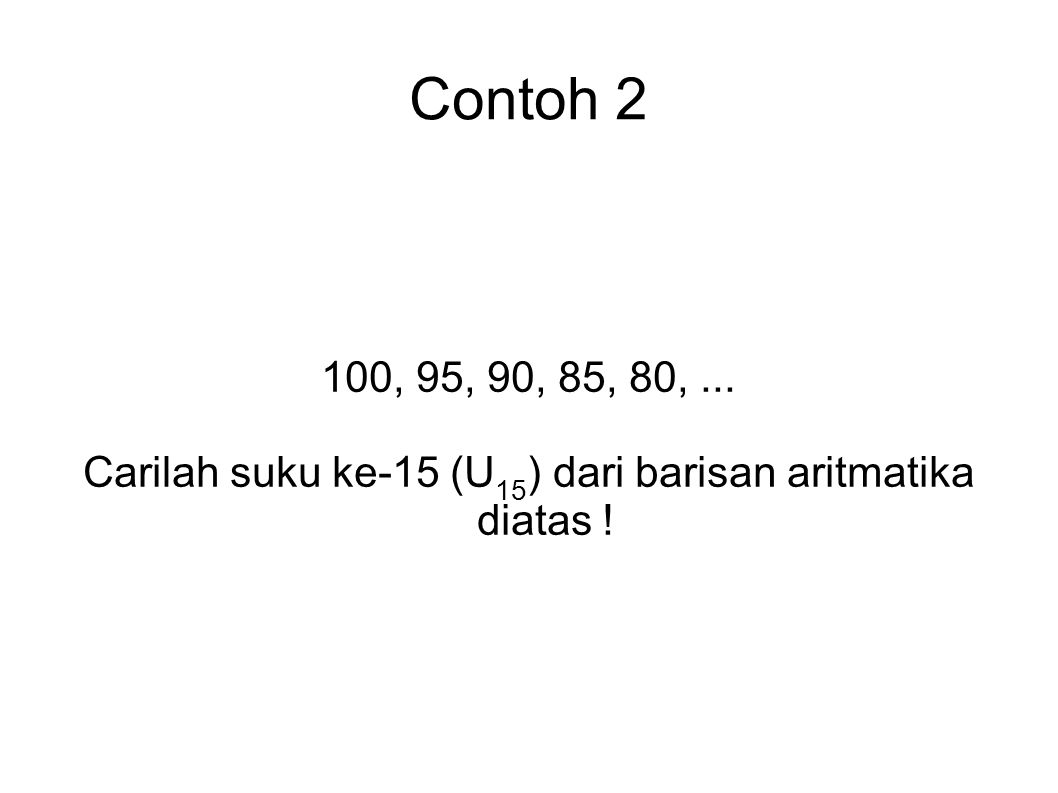Contoh 2 100, 95, 90, 85, 80,... Carilah suku ke-15 (U 15 ) dari barisan aritmatika diatas !