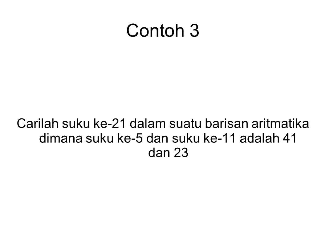 Contoh 3 Carilah suku ke-21 dalam suatu barisan aritmatika dimana suku ke-5 dan suku ke-11 adalah 41 dan 23