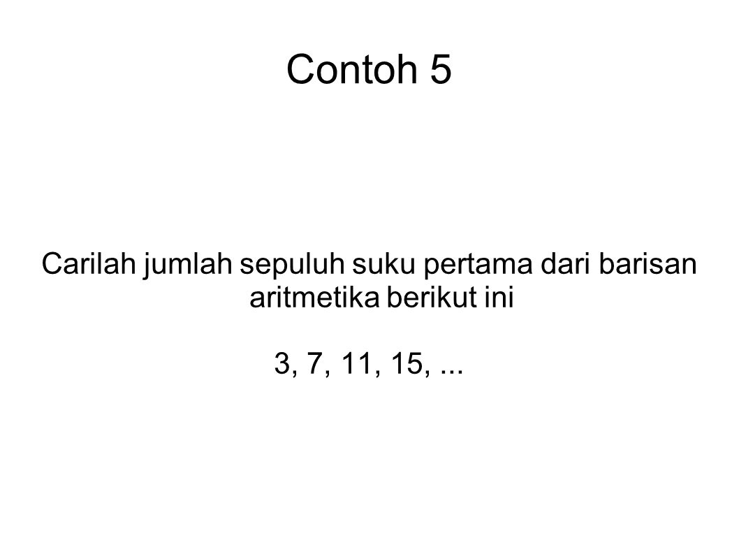 Contoh 5 Carilah jumlah sepuluh suku pertama dari barisan aritmetika berikut ini 3, 7, 11, 15,...