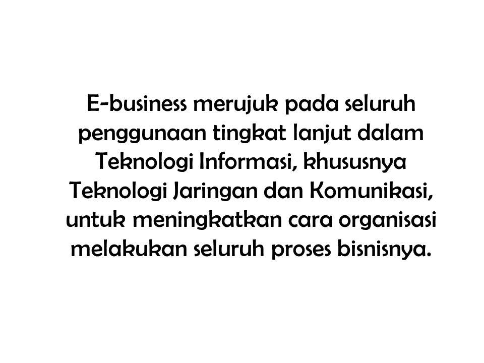 E-business merujuk pada seluruh penggunaan tingkat lanjut dalam Teknologi Informasi, khususnya Teknologi Jaringan dan Komunikasi, untuk meningkatkan c