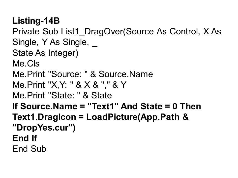 Private Sub List1_DragDrop(Source As Control, X As Single, Y As Single) If Source.Name = Text1 Then List1.AddItem Text1.Text Text1.Drag vbEndDrag End If Me.Cls End Sub Private Sub Form_DragOver(Source As Control, X As Single, Y As Single, _ State As Integer) Me.Cls If Source.Name = Text1 And State = 0 Then Text1.DragIcon = LoadPicture(App.Path & DropNo.cur ) End If End Sub