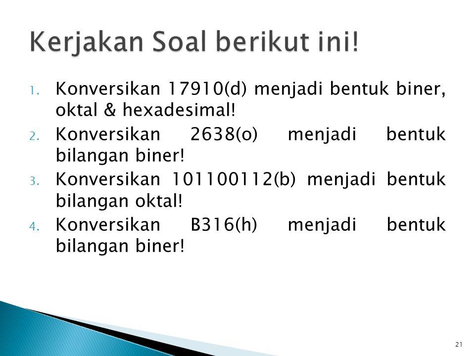 1. Konversikan 17910(d) menjadi bentuk biner, oktal & hexadesimal! 2. Konversikan 2638(o) menjadi bentuk bilangan biner! 3. Konversikan 101100112(b) m