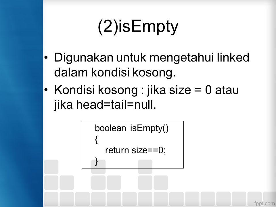 (2)isEmpty Digunakan untuk mengetahui linked dalam kondisi kosong. Kondisi kosong : jika size = 0 atau jika head=tail=null. boolean isEmpty() { return